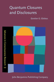 Quantum Closures and Disclosures: Thinking-Together Postphenomenology and Quantum Brain Dynamics (Advances in Consciousness Research Series Vol. 50 - Gordon G. Globus