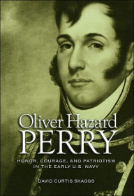 Oliver Hazard Perry: Honor, Courage, and Patriotism in the Early U.S. Navy - David Curtis Skaggs