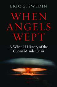 When Angels Wept: A What-If History of the Cuban Missile Crisis - Eric Swedin