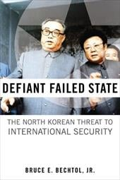 Defiant Failed State: The North Korean Threat to International Security - Bechtol, Bruce E., Jr.