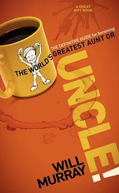 UNCLE: The Definitive Guide for Becoming the World?s Greatest Aunt or Uncle - Will Murray