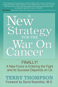 A New Strategy For The War On Cancer: Finally! A New Force Is Entering the Fight and Its Success Depends On Us - Terry Thompson