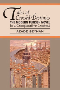 Tales of Crossed Destinies: The Modern Turkish Novel in a Comparative Context - Azade Seyhan