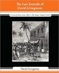 The Last Journals Of David Livingstone - In Central Africa, From 1865 To His Death, Volume Ii (Of 2), 1869-1873 Continued By A Narrative Of His Last Moments And Sufferings, Obtained From His Faithful Servants Chuma And Susi - David Livingstone