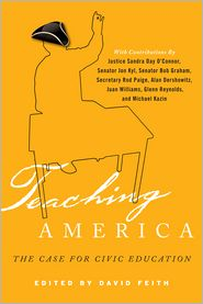 Teaching America: The Case for Civic Education - David J. Feith, Bruce Cole, Alan M. Dershowitz, Peter Levine, Michael Kazin, John R. Thelin, Juan Williams, Harry Lewis, Charles