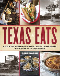 Texas Eats: The New Lone Star Heritage Cookbook, with More Than 200 Recipes - Robb Walsh