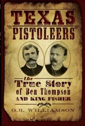 Texas Pistoleers: The True Story of Ben Thompson and King Fisher - Williamson, G. R. / Williamson, Ron