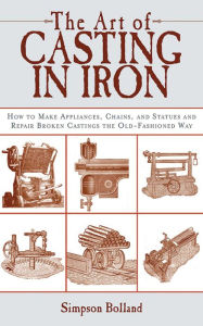 The Art of Casting in Iron: How to Make Appliances, Chains, and Statues and Repair Broken Castings the Old-Fashioned Way - Simpson Bolland
