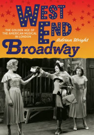West End Broadway: The Golden Age of the American Musical in London - Adrian Wright