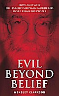 Evil Beyond Belief - How And Why Dr Harold Shipman Murdered 357 Peo - Wensley Clarkson
