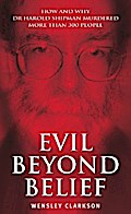Evil Beyond Belief - How and Why Dr Harold Shipman Murdered 357 People - Wensley Clarkson
