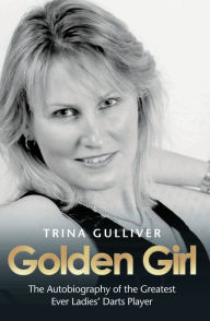Golden Girl: The Autobiography of the Greatest Ever Ladies' Darts Player - Trina Gulliver