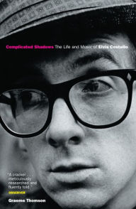 Complicated Shadows: The Life And Music Of Elvis Costello - Graham Thomson
