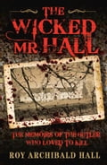 The Wicked Mr Hall - The Memoirs or a Real-Life Murderer - Roy Archibald Hall
