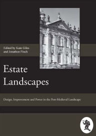 Estate Landscapes: Design, Improvement and Power in the Post-Medieval Landscape - Papers Given at the Estate Landscapes Conference, April 2003, Hosted by the Society for Post-Medieval Archaeology - Jonathan Finch