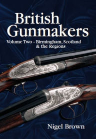 British Gunmakers: Volume Two - BIRMINGHAM, SCOTLAND AND THE REGIONS - Nigel Brown