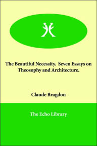 The Beautiful Necessity. Seven Essays on Theosophy and Architecture - Claude Fayette Bragdon