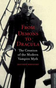 From Demons to Dracula: The Creation of the Modern Vampire Myth - Matthew Beresford