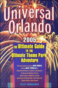 Universal Orlando, 2005 Edition: The ultimate Guide to the Ultimate Theme Park Adventure - Kelly Monaghan