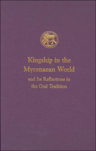 Kingship in the Mycenaean World and Its Reflections in the Oral Tradition (Prehistory Monographs Series, No.13) - Ione Mylonas Shear