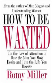 How to Be Wanted: Use the Law of Attraction to Date the Man You Most Desire and Live the Life You Deserve - Miller, Romy