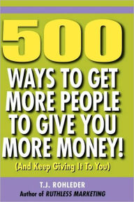 500 Ways to Get More People to Give You More Money! - T. J. Rohleder