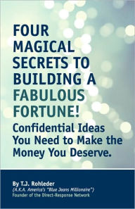 Four Magical Secrets to Building a Fabulous Fortune - T. J. Rohleder