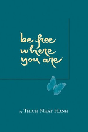 Be Free Where You Are - Thich Nhat Hanh, Foreword by Sister Chan Kh