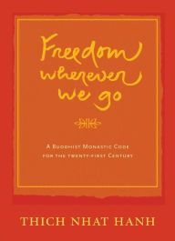 Freedom Wherever We Go: A Buddhist Monastic Code for the Twenty-first Century - Thich Nhat Hanh