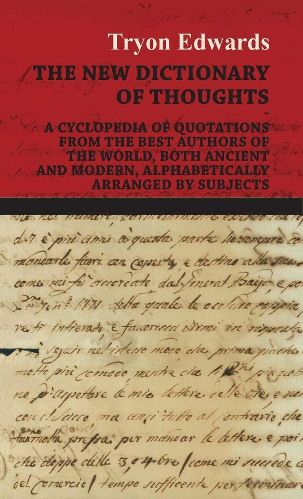 The New Dictionary of Thoughts - A Cyclopedia of Quotations From the Best Authors of the World, Both Ancient and Modern, Alphabetically Arranged b... - Tryon Edwards