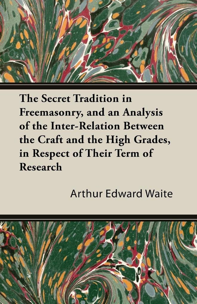 The Secret Tradition in Freemasonry, and an Analysis of the Inter-Relation Between the Craft and the High Grades, in Respect of Their Term of Rese... - 1444607278