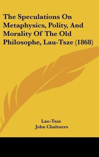 The Speculations On Metaphysics, Polity, And Morality Of The Old Philosophe, Lau-Tsze (1868) als Buch von Lao-Tsze - Lao-Tsze
