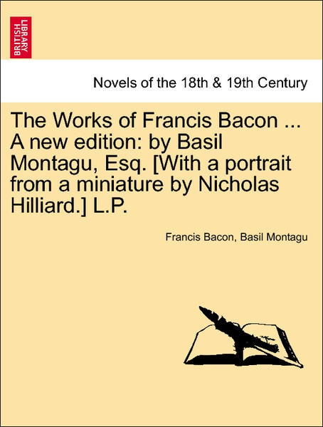The Works of Francis Bacon ... A new edition: by Basil Montagu, Esq. [With a portrait from a miniature by Nicholas Hilliard.] L.P. Vol. VII als Ta... - 1241209758