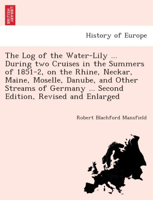 The Log of the Water-Lily ... during two cruises in the summers of 1851-2, on the Rhine, Neckar, Maine, Moselle, Danube, and other streams of Germ... - 1241515522