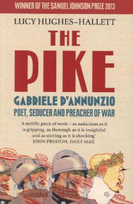 Pike - Gabriele D'Annunzio, Poet, Seducer and Preacher of War. Winner of the 2013 Samuel Johnson Prize for Non-Fiction