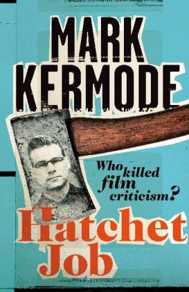 Hatchet Job - Who killed film criticism? - Kermode, Mark