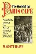 Haine, W. Scott: The World of the Paris Caf?: Sociability Among the French Working Class, 1789-1914