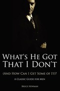 Newman, Bruce: What´s He Got That I Don´t (And How Can I Get Some of It)? - A Classic Guide for Men