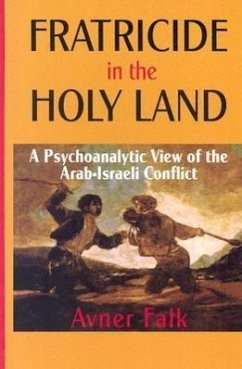 Fratricide in the Holy Land: A Psychoanalytic View of the Arab-Israeli Conflict - Falk, Avner