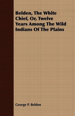Belden, The White Chief, Or, Twelve Years Among The Wild Indians Of The Plains - Beldon, George P.