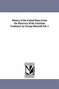 History of the United States from the Discovery of the American Continent. by George Bancroft.Vol. 1 - Bancroft, George