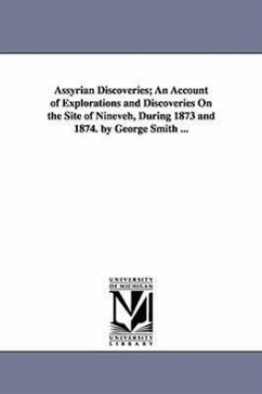 Assyrian Discoveries An Account of Explorations and Discoveries on the Site of Nineveh, During 1873 and 1874. by George Smith ... - Smith, George