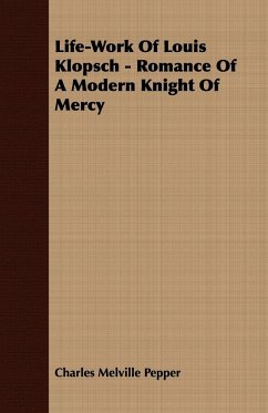 Life-Work Of Louis Klopsch - Romance Of A Modern Knight Of Mercy - Pepper, Charles Melville