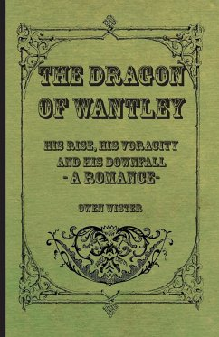 The Dragon of Wantley - His Rise, His Voracity and His Downfall - A Romance - Wister, Owen