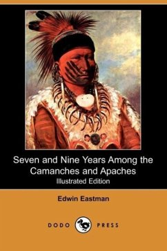 Seven and Nine Years Among the Camanches and Apaches (Illustrated Edition) (Dodo Press) - Eastman, Edwin