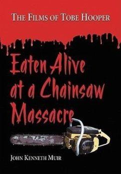 Eaten Alive at a Chainsaw Massacre: The Films of Tobe Hooper - Muir, John Kenneth