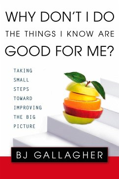 Why Don't I Do the Things I Know Are Good for Me?: Taking Small Steps Toward Improving the Big Picture - Gallagher, B. J.
