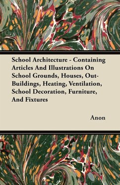 School Architecture - Containing Articles And Illustrations On School Grounds, Houses, Out-Buildings, Heating, Ventilation, School Decoration, Furniture, And Fixtures - Anon