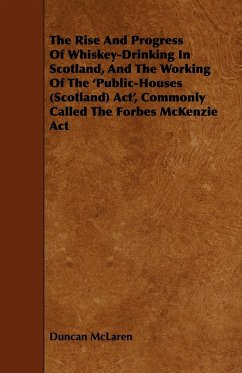 The Rise and Progress of Whiskey-Drinking in Scotland, and the Working of the 'Public-Houses (Scotland) ACT', Commonly Called the Forbes McKenzie ACT - McLaren, Duncan