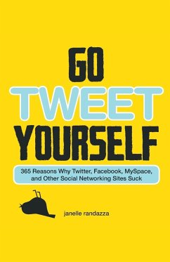 Go Tweet Yourself: 365 Reasons Why Twitter, Facebook, Myspace, and Other Social Networking Sites Suck - Randazza, Janelle